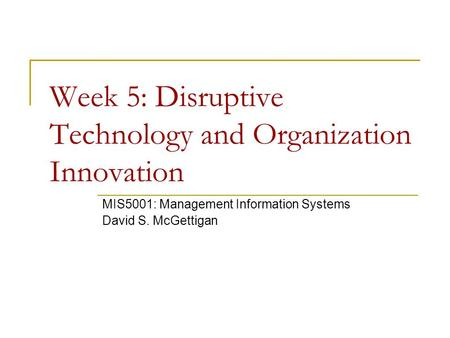 Week 5: Disruptive Technology and Organization Innovation MIS5001: Management Information Systems David S. McGettigan.