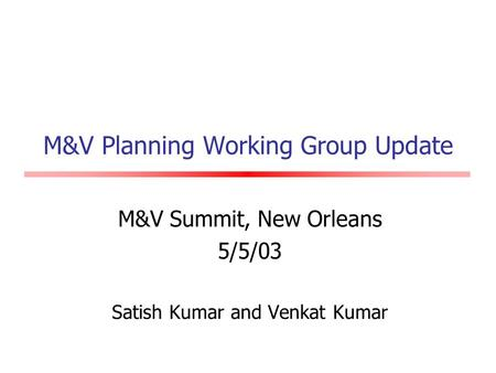 M&V Planning Working Group Update M&V Summit, New Orleans 5/5/03 Satish Kumar and Venkat Kumar.