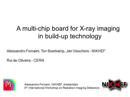 A multi-chip board for X-ray imaging in build-up technology Alessandro Fornaini, NIKHEF, Amsterdam 4 th International Workshop on Radiation Imaging Detectors.