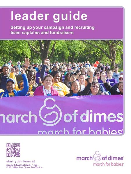Leader guide Setting up your campaign and recruiting team captains and fundraisers start your team at marchforbabies.org © 2013 March of Dimes Foundation.