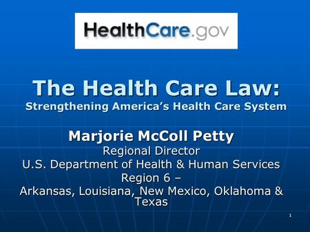 1 The Health Care Law: Strengthening America's Health Care System Marjorie McColl Petty Regional Director U.S. Department of Health & Human Services Region.