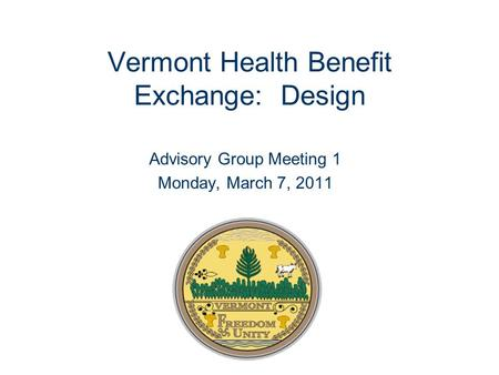 Vermont Health Benefit Exchange: Design Advisory Group Meeting 1 Monday, March 7, 2011.