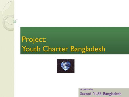 Project: Youth Charter Bangladesh A dream by: Sazzad- YLSE, Bangladesh.