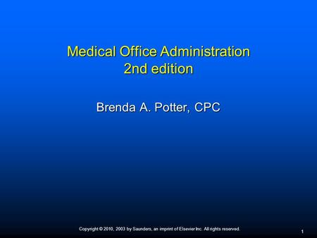 Copyright © 2010, 2003 by Saunders, an imprint of Elsevier Inc. All rights reserved. 1 Medical Office Administration 2nd edition Brenda A. Potter, CPC.