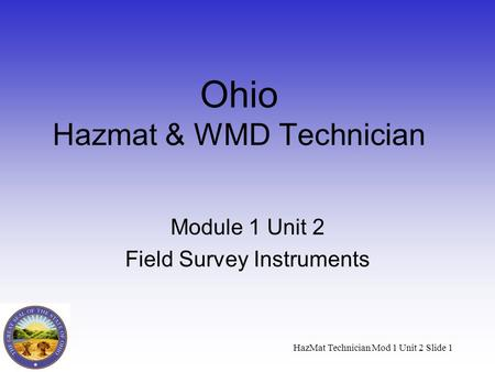 HazMat Technician Mod 1 Unit 2 Slide 1 Ohio Hazmat & WMD Technician Module 1 Unit 2 Field Survey Instruments.