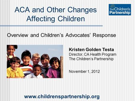 Overview and Children's Advocates' Response ACA and Other Changes Affecting Children Kristen Golden Testa Director, CA Health Program The Children's Partnership.
