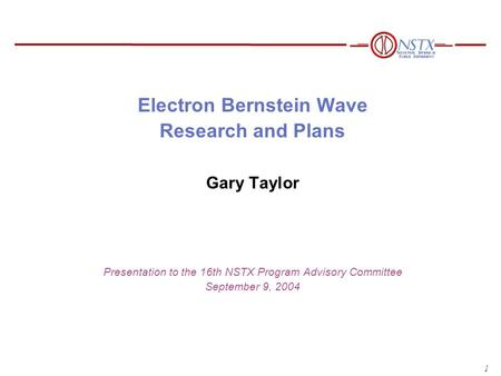 1 Electron Bernstein Wave Research and Plans Gary Taylor Presentation to the 16th NSTX Program Advisory Committee September 9, 2004.