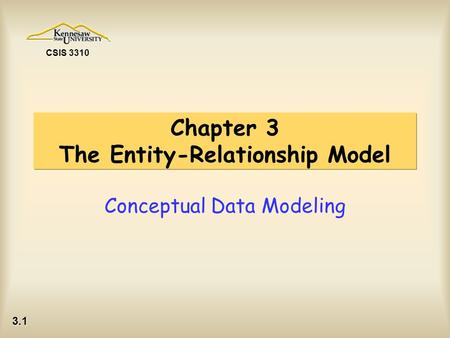 3.1 CSIS 3310 Chapter 3 The Entity-Relationship Model Conceptual Data Modeling.