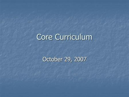 Core Curriculum October 29, 2007. Purpose of the Core Curriculum Provide the content knowledge required to prepare students for success in any major.