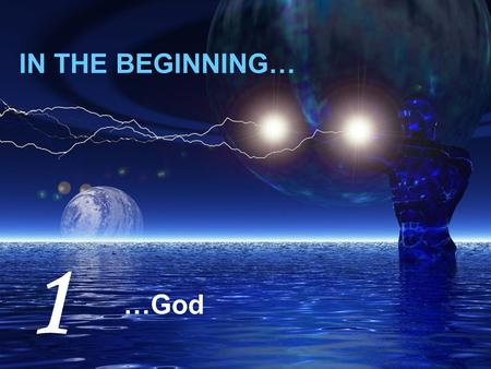 IN THE BEGINNING… …God 1. In the beginning God created the heavens and the earth SPACE MATTER TIME ENERGY GOD.