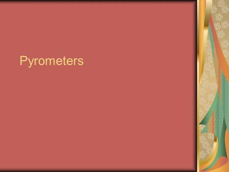 Pyrometers. To measure temperature of a very hot body Where thermometers cannot brought into contact or Where hot bodies are moving.