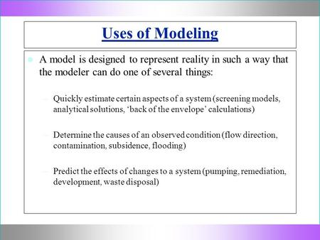 Uses of Modeling A model is designed to represent reality in such a way that the modeler can do one of several things: –Quickly estimate certain aspects.