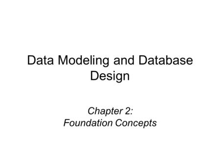 Chapter 2: Foundation Concepts Data Modeling and Database Design.
