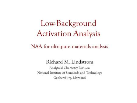 Low-Background Activation Analysis NAA for ultrapure materials analysis Richard M. Lindstrom Analytical Chemistry Division National Institute of Standards.