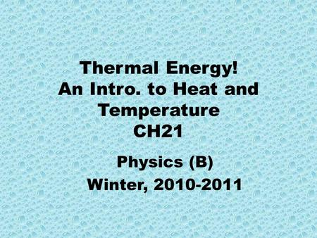 Thermal Energy! An Intro. to Heat and Temperature CH21 Physics (B) Winter, 2010-2011.