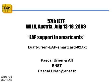 "Slide 1/8 07/17/03 EAP 57th IETF WIEN, Austria, July 13-18, 2003 ""EAP support in smartcards"" Pascal Urien & All ENST Draft-urien-EAP-smartcard-02.txt."