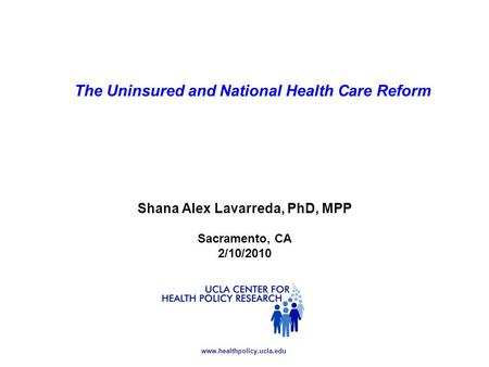 Www.healthpolicy.ucla.edu Shana Alex Lavarreda, PhD, MPP Sacramento, CA 2/10/2010 The Uninsured and National Health Care Reform.
