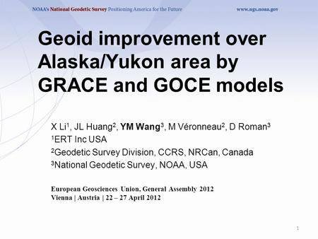 Geoid improvement over Alaska/Yukon area by GRACE and GOCE models X Li 1, JL Huang 2, YM Wang 3, M Véronneau 2, D Roman 3 1 ERT Inc USA 2 Geodetic Survey.