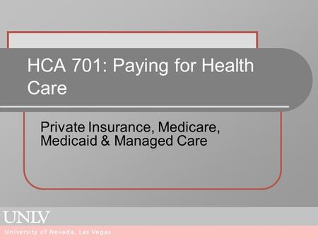 HCA 701: Paying for Health Care Private Insurance, Medicare, Medicaid & Managed Care.