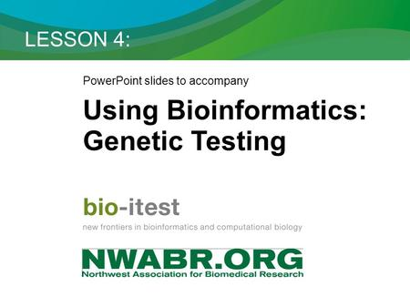 LESSON 4: PowerPoint slides to accompany Using Bioinformatics: Genetic Testing.