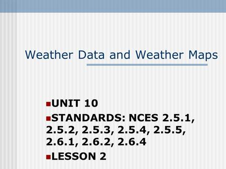 Weather Data and Weather Maps UNIT 10 STANDARDS: NCES 2.5.1, 2.5.2, 2.5.3, 2.5.4, 2.5.5, 2.6.1, 2.6.2, 2.6.4 LESSON 2.