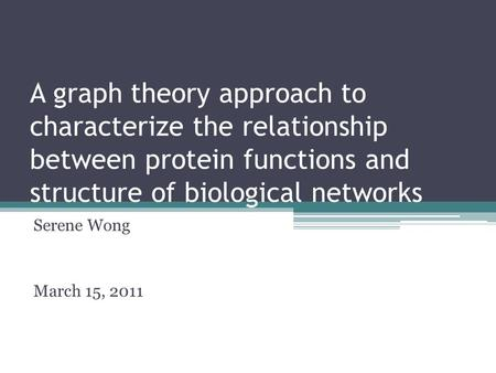 A graph theory approach to characterize the relationship between protein functions and structure of biological networks Serene Wong March 15, 2011.