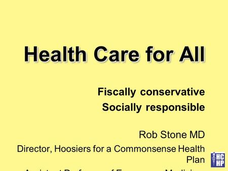 Health Care for All Fiscally conservative Socially responsible Rob Stone MD Director, Hoosiers for a Commonsense Health Plan Assistant Professor of Emergency.