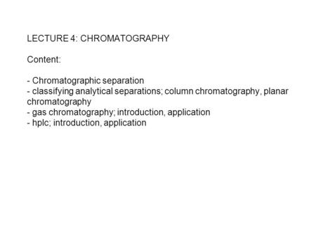 LECTURE 4: CHROMATOGRAPHY Content: - Chromatographic separation - classifying analytical separations; column chromatography, planar chromatography - gas.