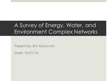 A Survey of Energy, Water, and Environment Complex Networks Present By: Eric Klukovich Date: 10/21/14.