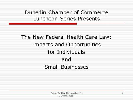 Presented by Christopher N. Giuliana, Esq. 1 Dunedin Chamber of Commerce Luncheon Series Presents The New Federal Health Care Law: Impacts and Opportunities.
