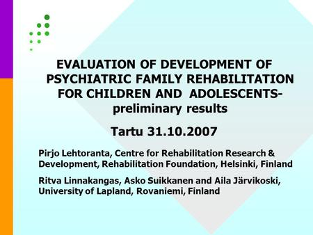 EVALUATION OF DEVELOPMENT OF PSYCHIATRIC FAMILY REHABILITATION FOR CHILDREN AND ADOLESCENTS- preliminary results Tartu 31.10.2007 Pirjo Lehtoranta, Centre.