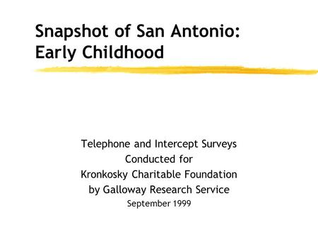 Telephone and Intercept Surveys Conducted for Kronkosky Charitable Foundation by Galloway Research Service September 1999 Snapshot of San Antonio: Early.