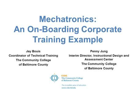 Mechatronics: An On-Boarding Corporate Training Example Jay Bouis Coordinator of Technical Training The Community College of Baltimore County Penny Jung.