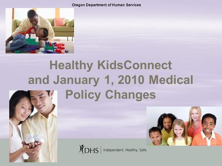 1 Healthy KidsConnect and January 1, 2010 Medical Policy Changes Oregon Department of Human Services.