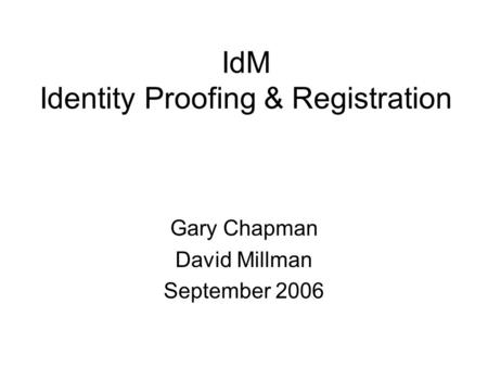 IdM Identity Proofing & Registration Gary Chapman David Millman September 2006.