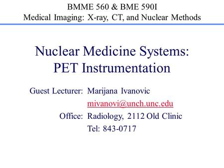 BMME 560 & BME 590I Medical Imaging: X-ray, CT, and Nuclear Methods Nuclear Medicine Systems: PET Instrumentation Guest Lecturer:Marijana Ivanovic