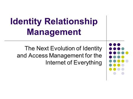 Identity Relationship Management The Next Evolution of Identity and Access Management for the Internet of Everything.
