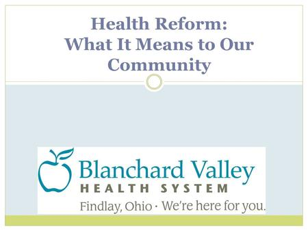 Health Reform: What It Means to Our Community. Health Reform: Key Provisions o Provides coverage to 32 million uninsured people by 2019. o Changes insurance.