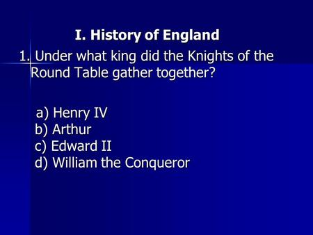 I. History of England I. History of England 1. Under what king did the Knights of the Round Table gather together? a) Henry IV b) Arthur c) Edward II d)