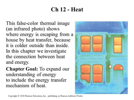Copyright © 2008 Pearson Education, Inc., publishing as Pearson Addison-Wesley. Ch 12 - Heat This false-color thermal image (an infrared photo) shows where.