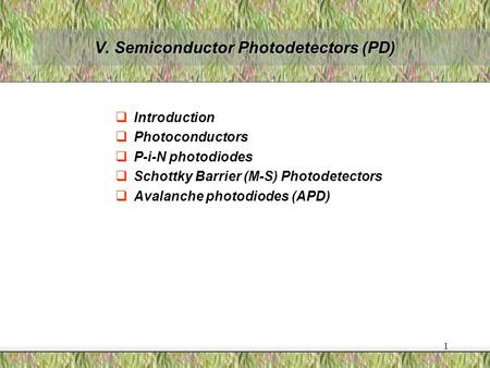 1 V. Semiconductor Photodetectors (PD)  Introduction  Photoconductors  P-i-N photodiodes  Schottky Barrier (M-S) Photodetectors  Avalanche photodiodes.