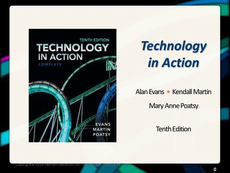 Technology in Action Alan Evans Kendall Martin Mary Anne Poatsy Tenth Edition Copyright © 2014 Pearson Education, Inc. Publishing as Prentice Hall 0.