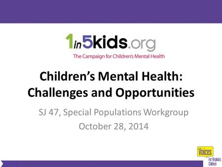 Children's Mental Health: Challenges and Opportunities SJ 47, Special Populations Workgroup October 28, 2014.