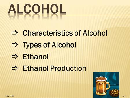 Rev. 3.09 3-1  Characteristics of Alcohol  Types of Alcohol  Ethanol  Ethanol Production.
