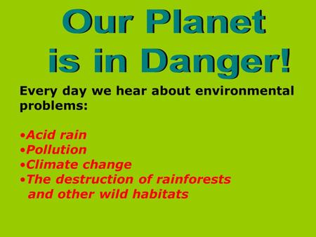 Our Planet is in Danger! Every day we hear about environmental