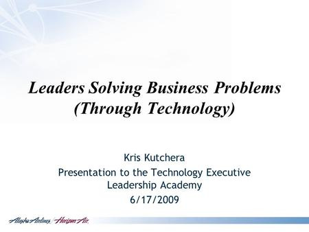 Leaders Solving Business Problems (Through Technology) Kris Kutchera Presentation to the Technology Executive Leadership Academy 6/17/2009.