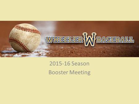 Wheeler Baseball 2015-16 Season Booster Meeting. Wheeler Baseball 2015 Schedule: – 1/19: Wheeler Baseball Tryouts – 1/21: Announce Team – 1/31: Picture.
