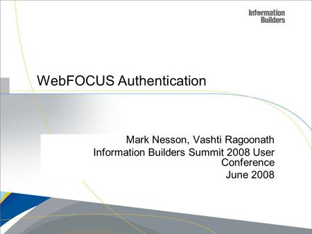 Copyright 2007, Information Builders. Slide 1 WebFOCUS Authentication Mark Nesson, Vashti Ragoonath Information Builders Summit 2008 User Conference June.
