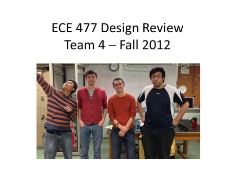 ECE 477 Design Review Team 4  Fall 2012 Paste a photo of team members here, annotated with names of team members.