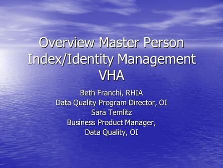 Overview Master Person Index/Identity Management VHA Beth Franchi, RHIA Data Quality Program Director, OI Sara Temlitz Business Product Manager, Data Quality,